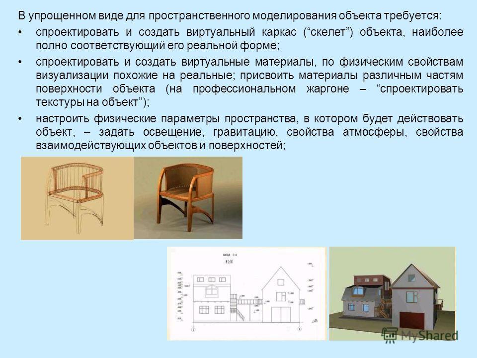 В упрощенном виде для пространственного моделирования объекта требуется: спроектировать и создать виртуальный каркас (скелет) объекта, наиболее полно соответствующий его реальной форме; спроектировать и создать виртуальные материалы, по физическим св