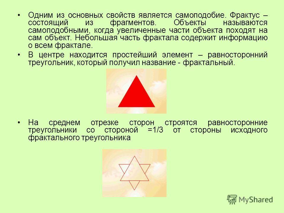 Одним из основных свойств является самоподобие. Фрактус – состоящий из фрагментов. Объекты называются самоподобными, когда увеличенные части объекта походят на сам объект. Небольшая часть фрактала содержит информацию о всем фрактале. В центре находит
