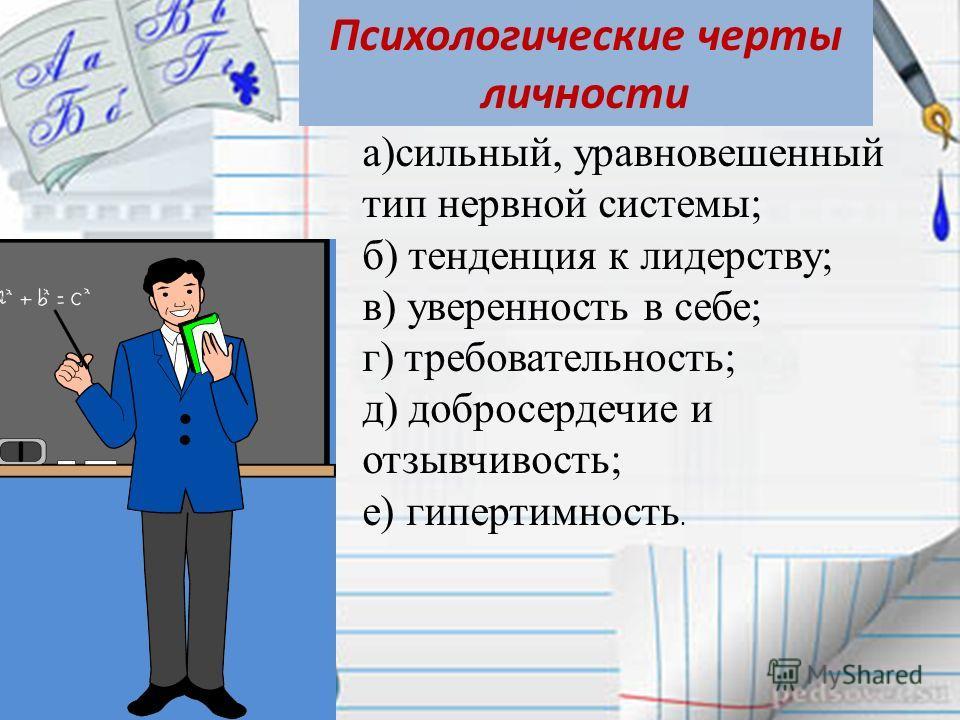 Психологические черты личности а)сильный, уравновешенный тип нервной системы; б) тенденция к лидерству; в) уверенность в себе; г) требовательность; д) добросердечие и отзывчивость; е) гипертимность.
