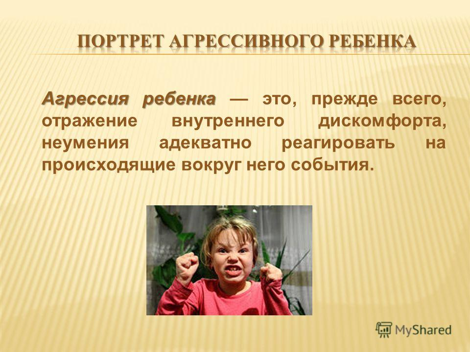 Агрессия ребенка Агрессия ребенка это, прежде всего, отражение внутреннего дискомфорта, неумения адекватно реагировать на происходящие вокруг него события.