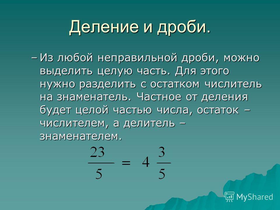 Деление и дроби. –Из любой неправильной дроби, можно выделить целую часть. Для этого нужно разделить с остатком числитель на знаменатель. Частное от деления будет целой частью числа, остаток – числителем, а делитель – знаменателем.
