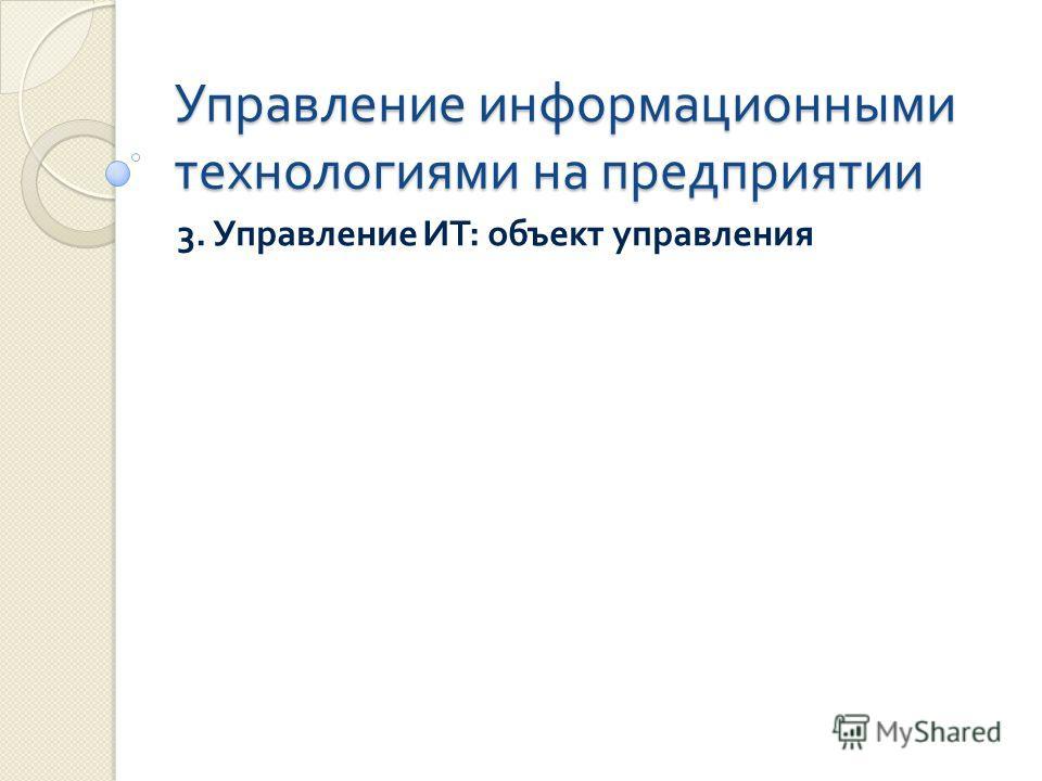 Управление информационными технологиями на предприятии 3. Управление ИТ : объект управления