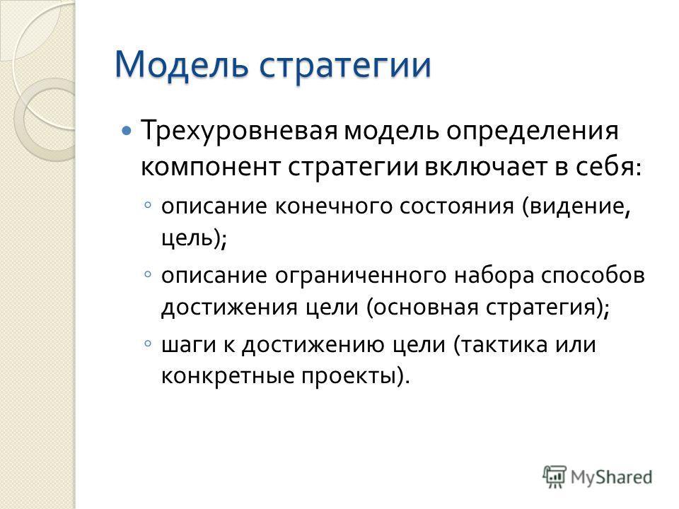 Модель стратегии Трехуровневая модель определения компонент стратегии включает в себя : описание конечного состояния ( видение, цель ); описание ограниченного набора способов достижения цели ( основная стратегия ); шаги к достижению цели ( тактика ил