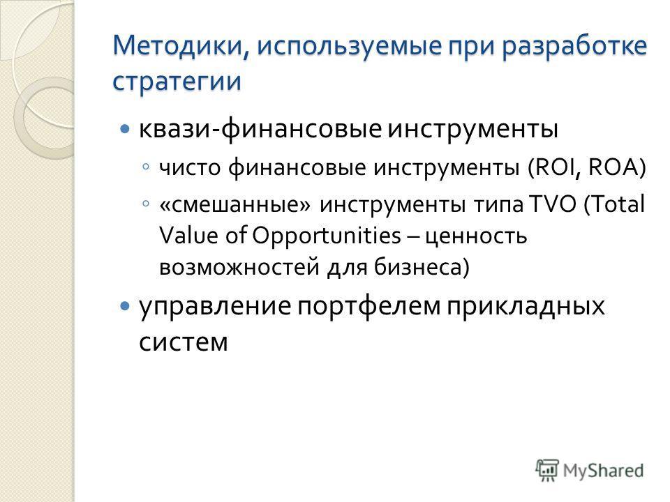 Методики, используемые при разработке стратегии квази - финансовые инструменты чисто финансовые инструменты (ROI, ROA) « смешанные » инструменты типа TVO (Total Value of Opportunities – ценность возможностей для бизнеса ) управление портфелем приклад