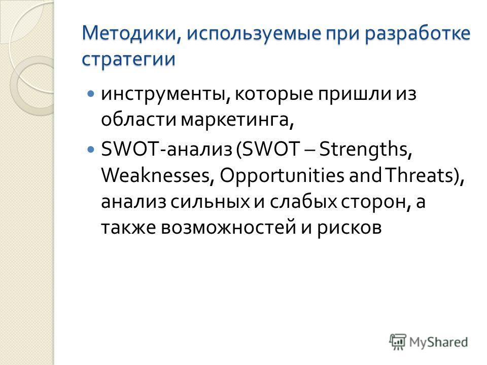 Методики, используемые при разработке стратегии инструменты, которые пришли из области маркетинга, SWOT- анализ (SWOT – Strengths, Weaknesses, Opportunities and Threats), анализ сильных и слабых сторон, а также возможностей и рисков