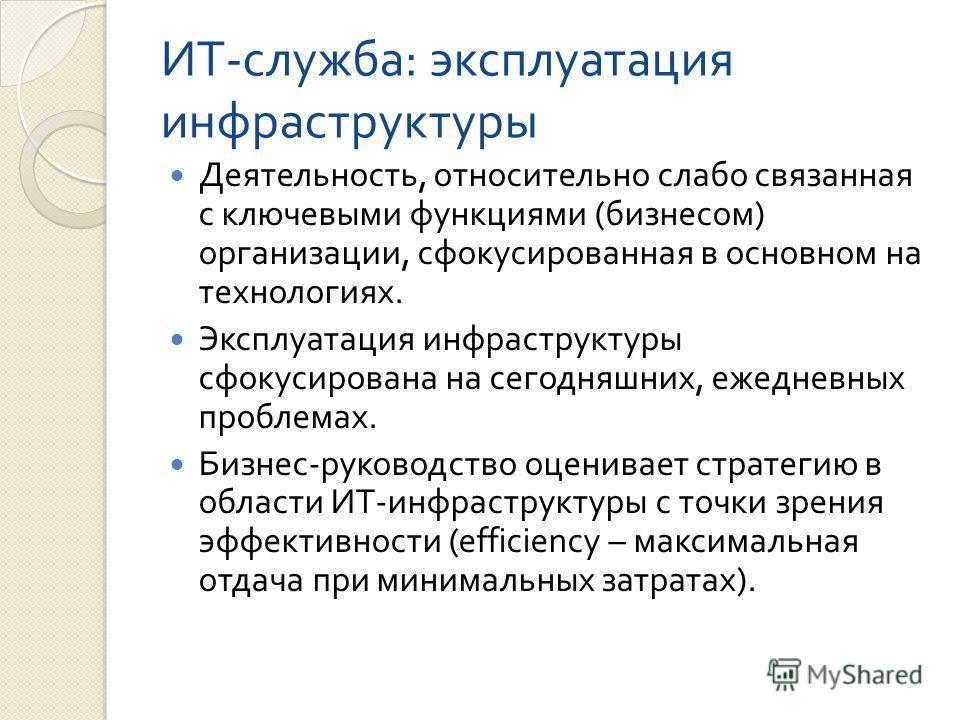 ИТ - служба : эксплуатация инфраструктуры Деятельность, относительно слабо связанная с ключевыми функциями ( бизнесом ) организации, сфокусированная в основном на технологиях. Эксплуатация инфраструктуры сфокусирована на сегодняшних, ежедневных пробл