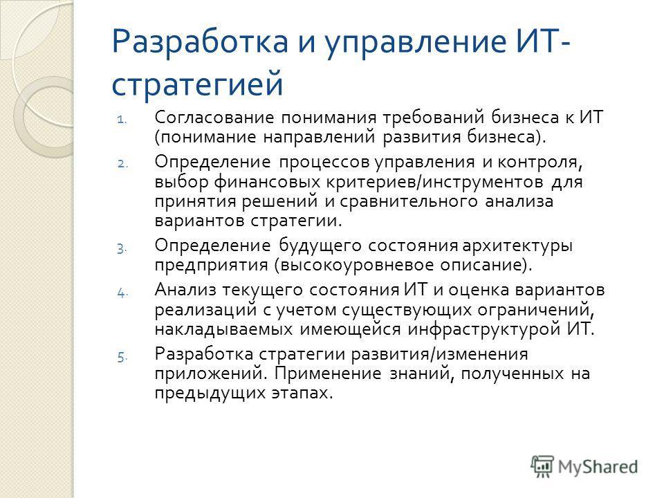 Разработка и управление ИТ - стратегией 1. Согласование понимания требований бизнеса к ИТ ( понимание направлений развития бизнеса ). 2. Определение процессов управления и контроля, выбор финансовых критериев / инструментов для принятия решений и сра