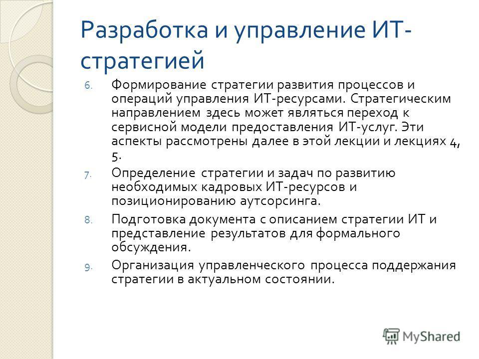Разработка и управление ИТ - стратегией 6. Формирование стратегии развития процессов и операций управления ИТ - ресурсами. Стратегическим направлением здесь может являться переход к сервисной модели предоставления ИТ - услуг. Эти аспекты рассмотрены