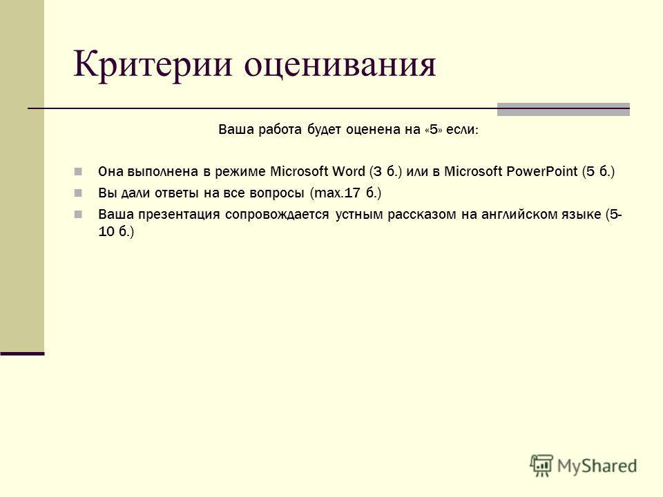Критерии оценивания Ваша работа будет оценена на «5» если: Она выполнена в режиме Microsoft Word (3 б.) или в Microsoft PowerPoint (5 б.) Вы дали ответы на все вопросы (max.17 б.) Ваша презентация сопровождается устным рассказом на английском языке (