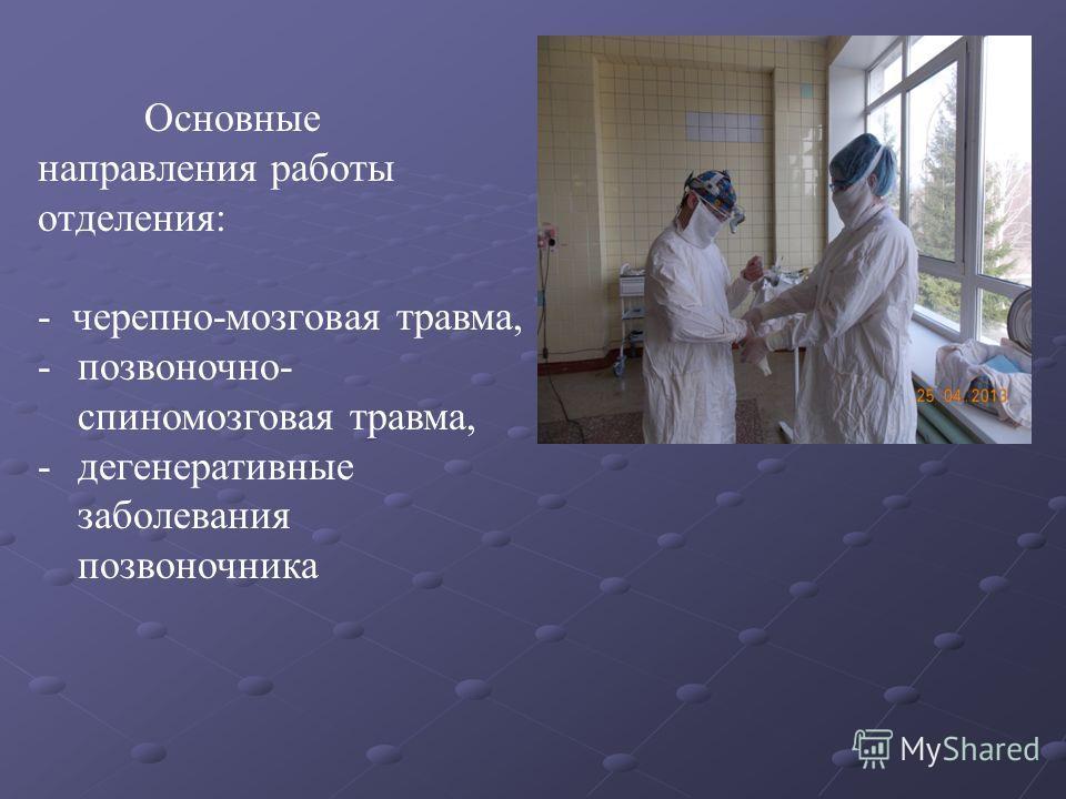 Основные направления работы отделения: - черепно-мозговая травма, -позвоночно- спиномозговая травма, -дегенеративные заболевания позвоночника