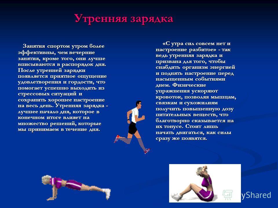 Занятия спортом утром более эффективны, чем вечерние занятия, кроме того, они лучше вписываются в распорядок дня. После утренней зарядки появляется приятное ощущение удовлетворения и гордости, что помогает успешно выходить из стрессовых ситуаций и со