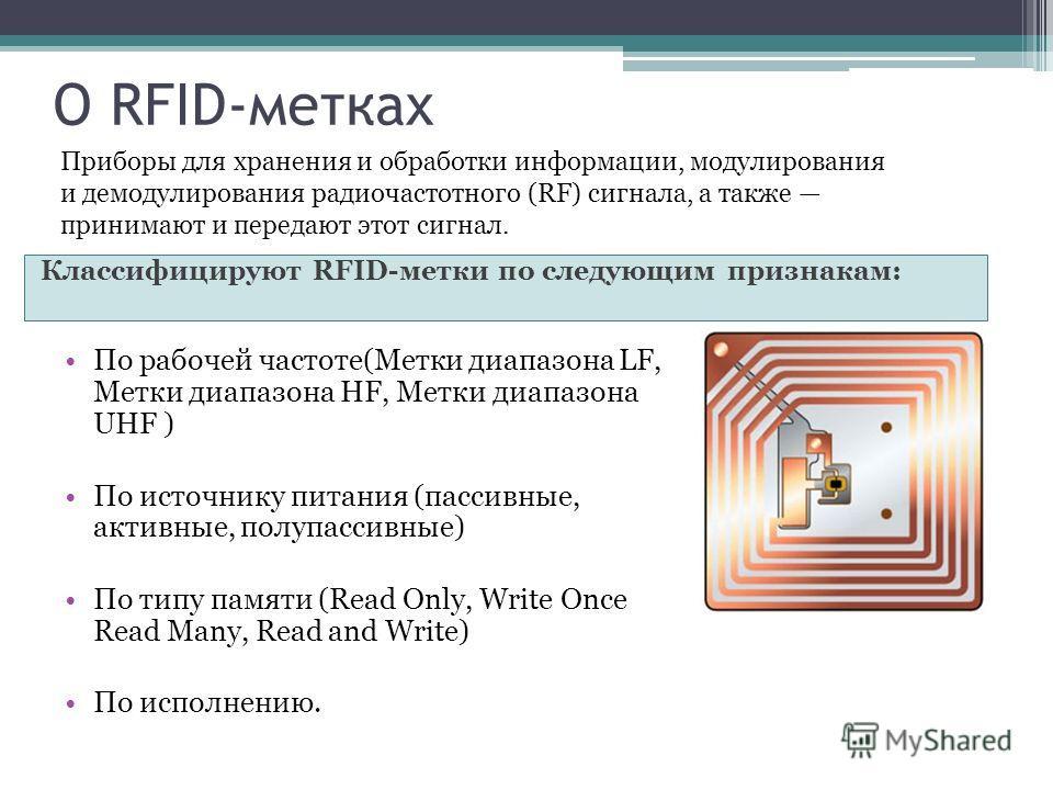 О RFID-метках Классифицируют RFID-метки по следующим признакам: По рабочей частоте(Метки диапазона LF, Метки диапазона HF, Метки диапазона UHF ) По источнику питания (пассивные, активные, полупассивные) По типу памяти (Read Only, Write Once Read Many