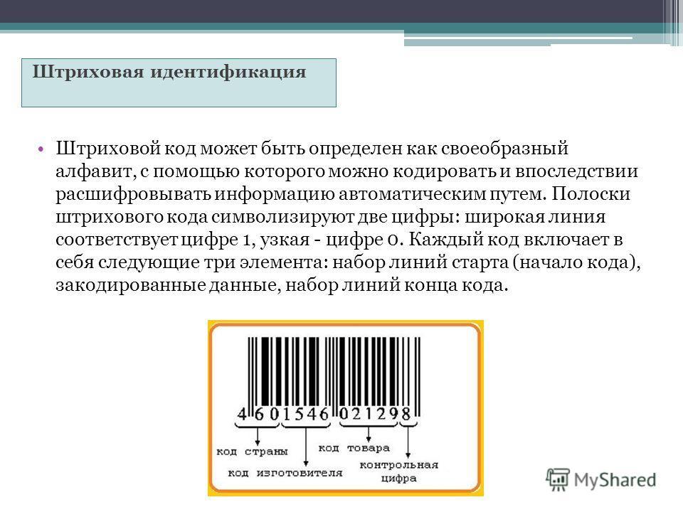 Штриховая идентификация Штриховой код может быть определен как своеобразный алфавит, с помощью которого можно кодировать и впоследствии расшифровывать информацию автоматическим путем. Полоски штрихового кода символизируют две цифры: широкая линия соо