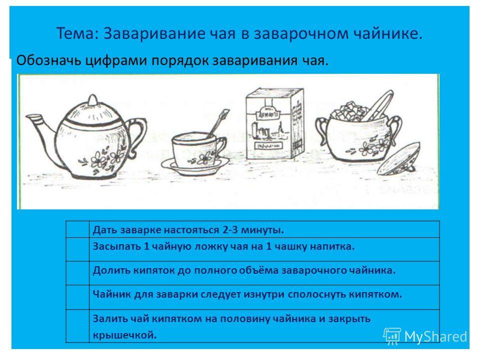 Тема: Заваривание чая в заварочном чайнике. Обозначь цифрами порядок заваривания чая. Дать заварке настояться 2-3 минуты. Засыпать 1 чайную ложку чая на 1 чашку напитка. Долить кипяток до полного объёма заварочного чайника. Чайник для заварки следует