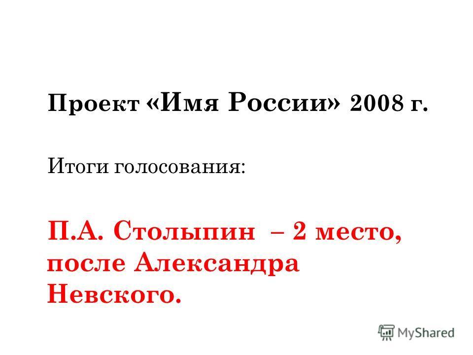 Проект «Имя России» 2008 г. Итоги голосования: П.А. Столыпин – 2 место, после Александра Невского.