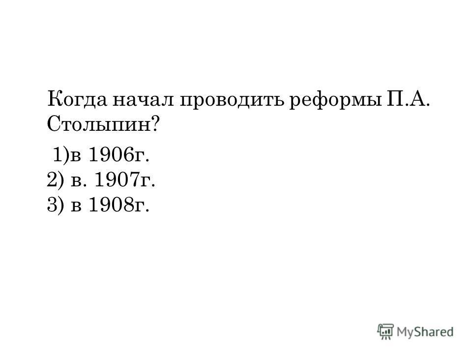Когда начал проводить реформы П.А. Столыпин? 1)в 1906г. 2) в. 1907г. 3) в 1908г.