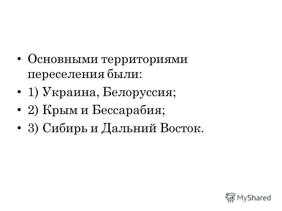 Основными территориями переселения были: 1) Украина, Белоруссия; 2) Крым и Бессарабия; 3) Сибирь и Дальний Восток.