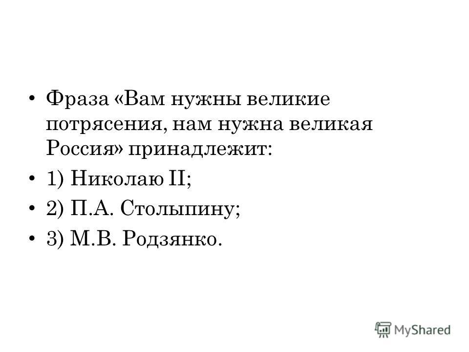 Фраза «Вам нужны великие потрясения, нам нужна великая Россия» принадлежит: 1) Николаю II; 2) П.А. Столыпину; 3) М.В. Родзянко.