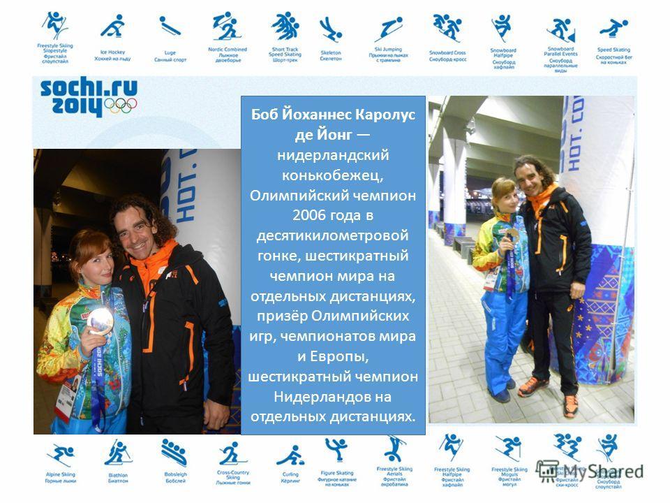 Боб Йоханнес Каролус де Йонг нидерландский конькобежец, Олимпийский чемпион 2006 года в десятикилометровой гонке, шестикратный чемпион мира на отдельных дистанциях, призёр Олимпийских игр, чемпионатов мира и Европы, шестикратный чемпион Нидерландов н