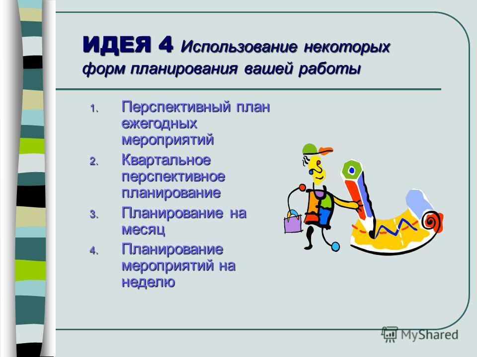 ИДЕЯ 4 Использование некоторых форм планирования вашей работы 1. Перспективный план ежегодных мероприятий 2. Квартальное перспективное планирование 3. Планирование на месяц 4. Планирование мероприятий на неделю