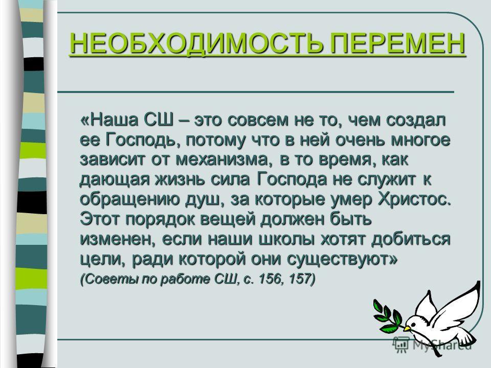 НЕОБХОДИМОСТЬ ПЕРЕМЕН «Наша СШ – это совсем не то, чем создал ее Господь, потому что в ней очень многое зависит от механизма, в то время, как дающая жизнь сила Господа не служит к обращению душ, за которые умер Христос. Этот порядок вещей должен быть