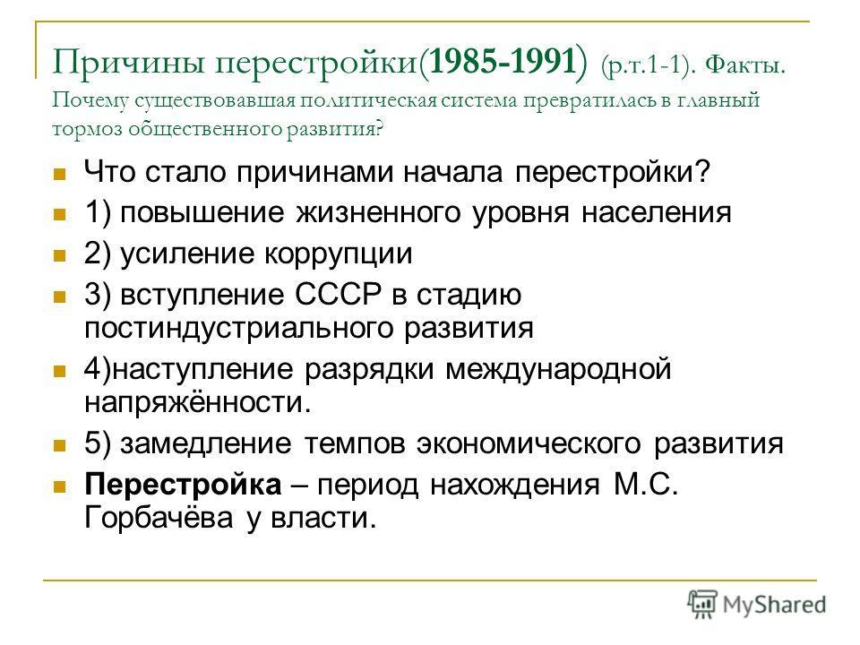 Причины перестройки(1985-1991 ) (р.т.1-1). Факты. Почему существовавшая политическая система превратилась в главный тормоз общественного развития? Что стало причинами начала перестройки? 1) повышение жизненного уровня населения 2) усиление коррупции