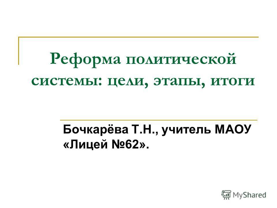 Реформа политической системы: цели, этапы, итоги Бочкарёва Т.Н., учитель МАОУ «Лицей 62».