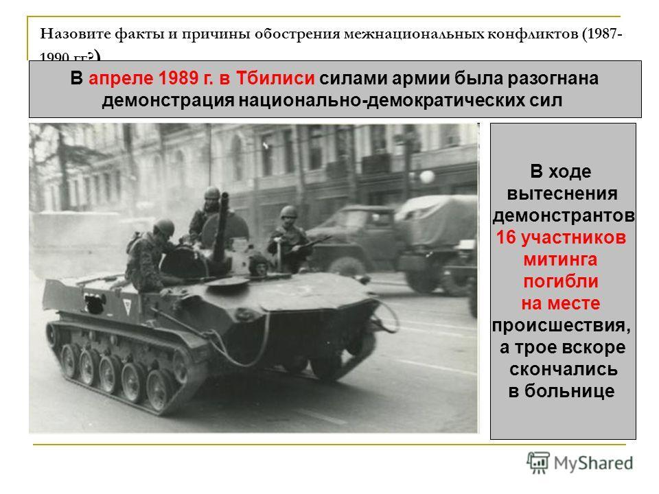 Назовите факты и причины обострения межнациональных конфликтов (1987- 1990 гг? ) В апреле 1989 г. в Тбилиси силами армии была разогнана демонстрация национально-демократических сил В ходе вытеснения демонстрантов 16 участников митинга погибли на мест