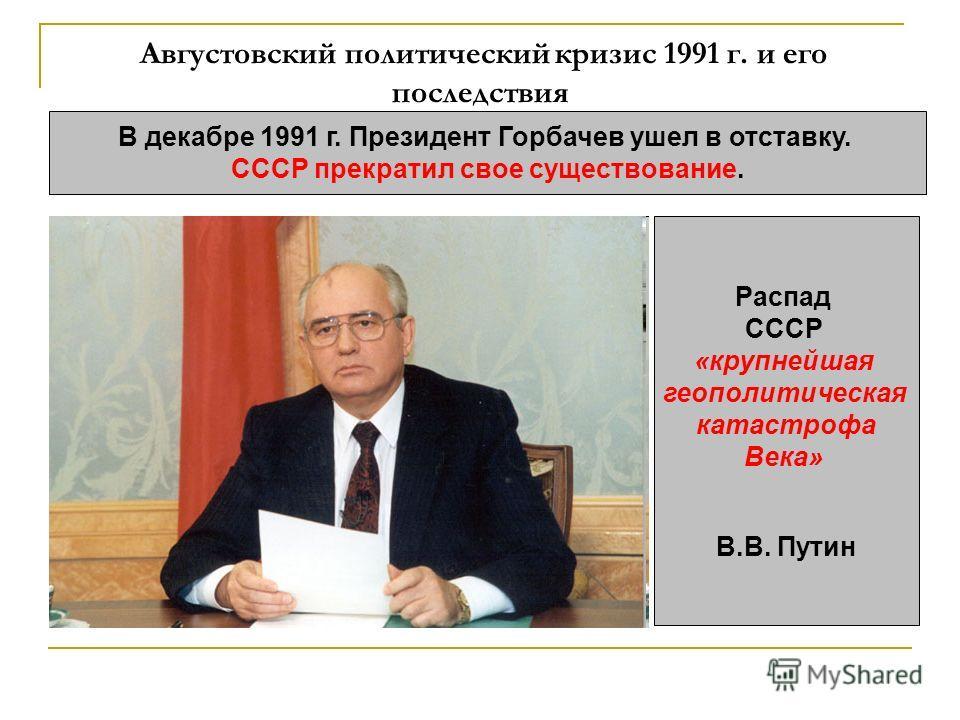 Августовский политический кризис 1991 г. и его последствия В декабре 1991 г. Президент Горбачев ушел в отставку. СССР прекратил свое существование. Распад СССР «крупнейшая геополитическая катастрофа Века» В.В. Путин