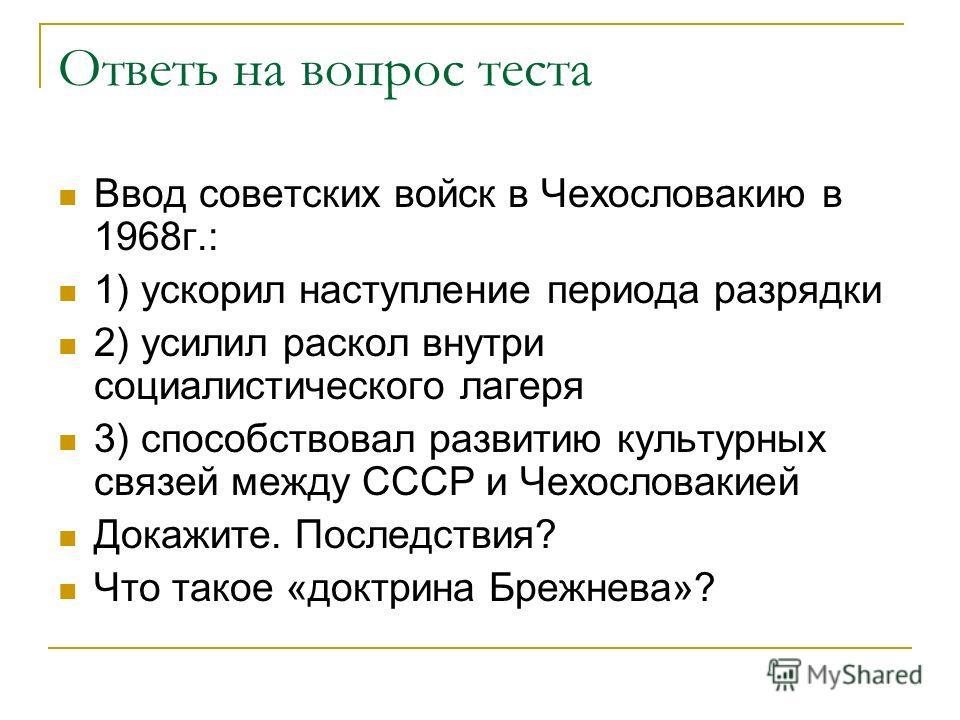 Ответь на вопрос теста Ввод советских войск в Чехословакию в 1968г.: 1) ускорил наступление периода разрядки 2) усилил раскол внутри социалистического лагеря 3) способствовал развитию культурных связей между СССР и Чехословакией Докажите. Последствия