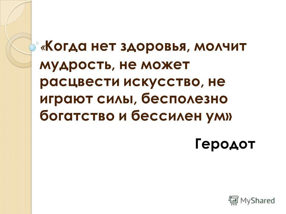 « Когда нет здоровья, молчит мудрость, не может расцвести искусство, не играют силы, бесполезно богатство и бессилен ум» Геродот