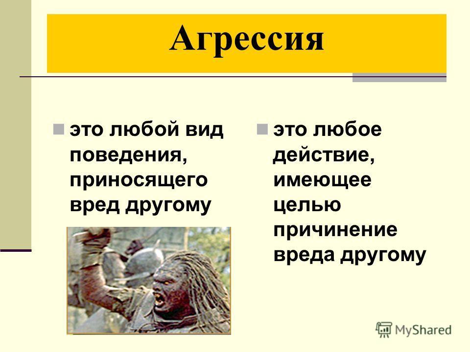 Агрессия это любой вид поведения, приносящего вред другому это любое действие, имеющее целью причинение вреда другому