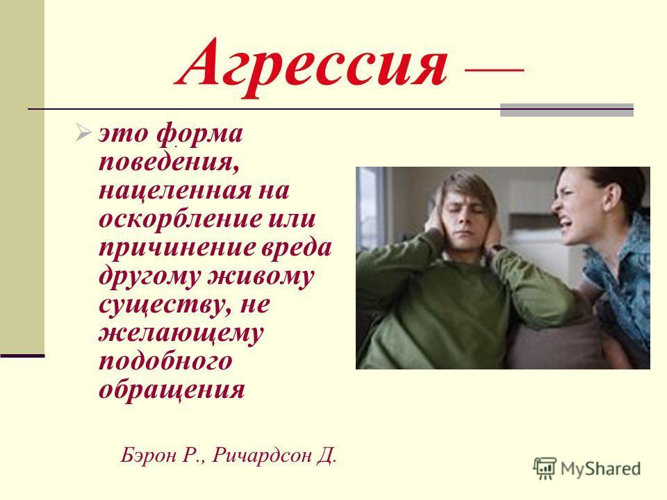 Агрессия это форма поведения, нацеленная на оскорбление или причинение вреда другому живому существу, не желающему подобного обращения Бэрон Р., Ричардсон Д..