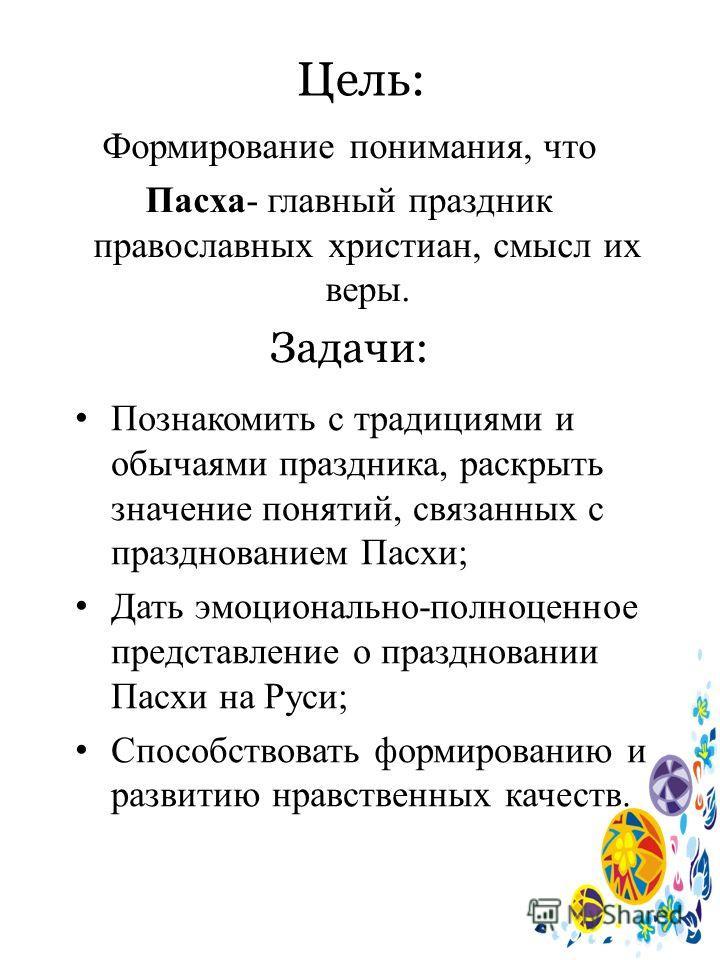 Цель: Формирование понимания, что Пасха- главный праздник православных христиан, смысл их веры. Задачи: Познакомить с традициями и обычаями праздника, раскрыть значение понятий, связанных с празднованием Пасхи; Дать эмоционально-полноценное представл