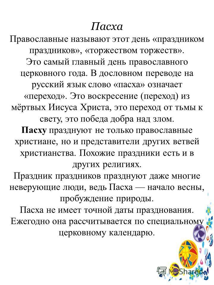 Пасха Православные называют этот день «праздником праздников», «торжеством торжеств». Это самый главный день православного церковного года. В дословном переводе на русский язык слово «пасха» означает «переход». Это воскресение (переход) из мёртвых Ии