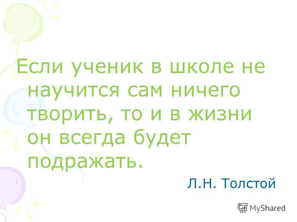 Если ученик в школе не научится сам ничего творить, то и в жизни он всегда будет подражать. Л.Н. Толстой