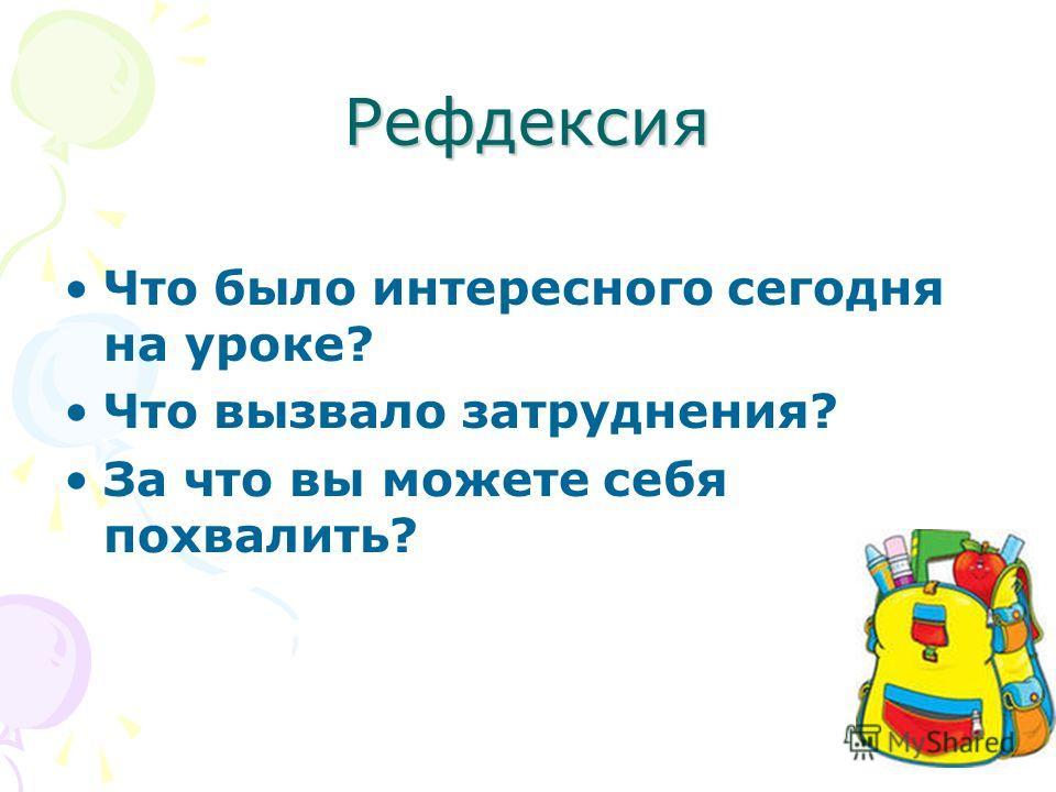 Рефдексия Что было интересного сегодня на уроке? Что вызвало затруднения? За что вы можете себя похвалить?