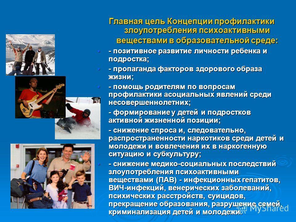 Главная цель Концепции профилактики злоупотребления психоактивными веществами в образовательной среде: - позитивное развитие личности ребенка и подростка; - позитивное развитие личности ребенка и подростка; - пропаганда факторов здорового образа жизн