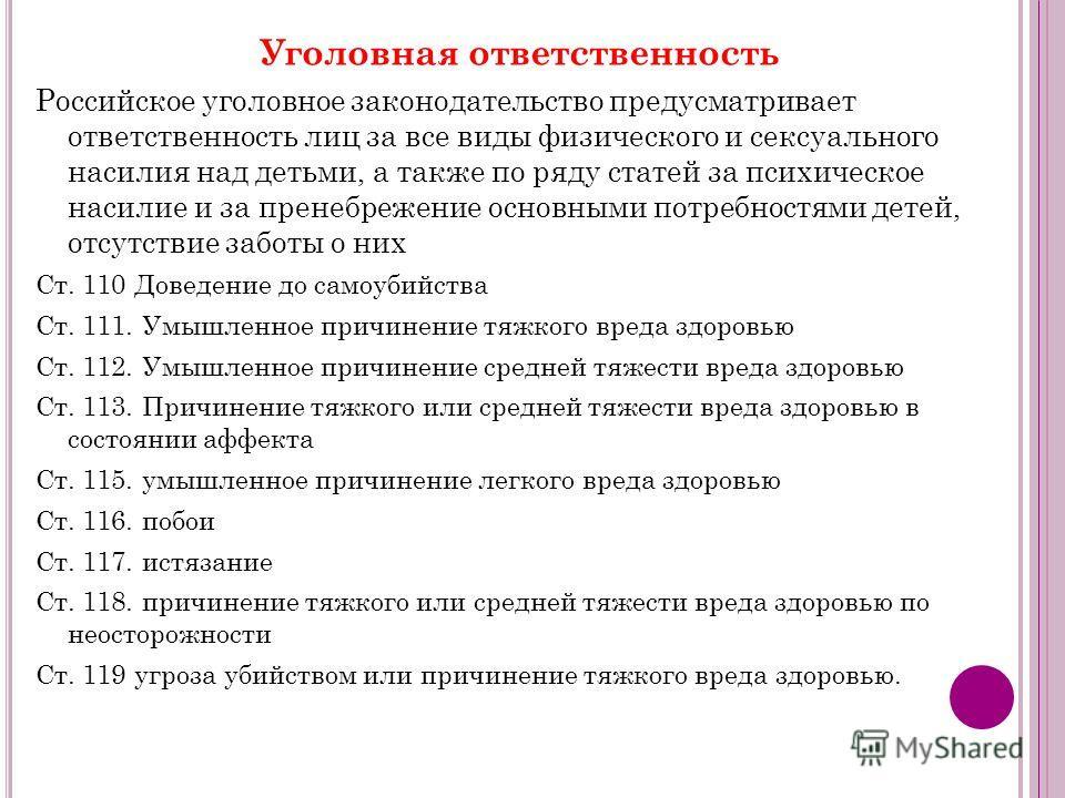 Уголовная ответственность Российское уголовное законодательство предусматривает ответственность лиц за все виды физического и сексуального насилия над детьми, а также по ряду статей за психическое насилие и за пренебрежение основными потребностями де