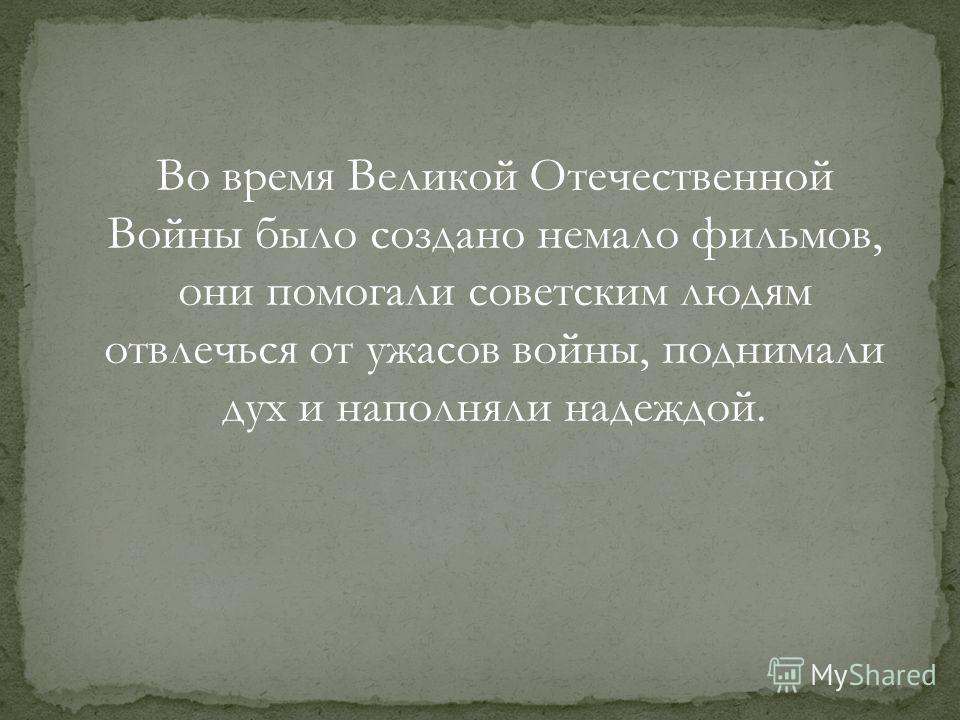Во время Великой Отечественной Войны было создано немало фильмов, они помогали советским людям отвлечься от ужасов войны, поднимали дух и наполняли надеждой.