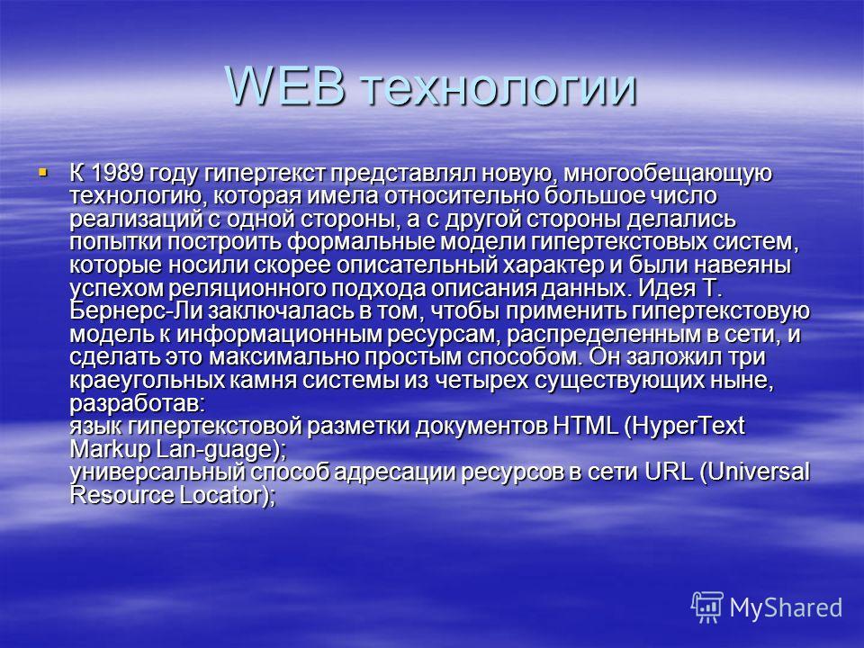 WEB технологии К 1989 году гипертекст представлял новую, многообещающую технологию, которая имела относительно большое число реализаций с одной стороны, а с другой стороны делались попытки построить формальные модели гипертекстовых систем, которые но