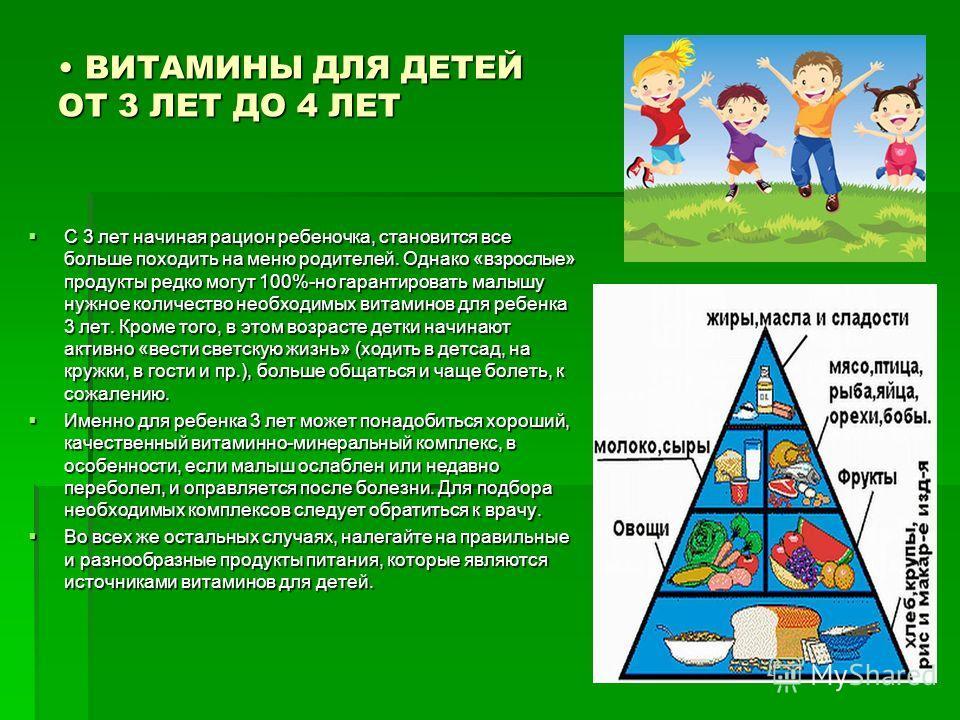 ВИТАМИНЫ ДЛЯ ДЕТЕЙ ОТ 3 ЛЕТ ДО 4 ЛЕТ ВИТАМИНЫ ДЛЯ ДЕТЕЙ ОТ 3 ЛЕТ ДО 4 ЛЕТ С 3 лет начиная рацион ребеночка, становится все больше походить на меню родителей. Однако «взрослые» продукты редко могут 100%-но гарантировать малышу нужное количество необхо