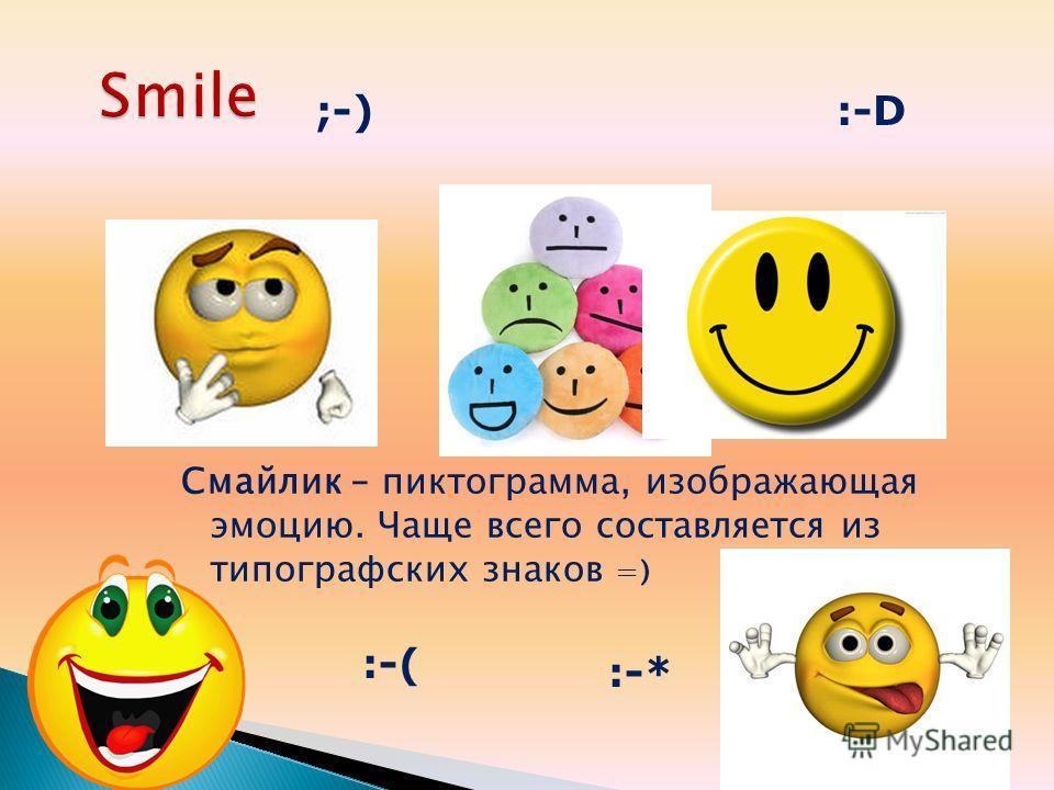 Смайлик – пиктограмма, изображающая эмоцию. Чаще всего составляется из типографских знаков =) ;-) :-( :-* :-D