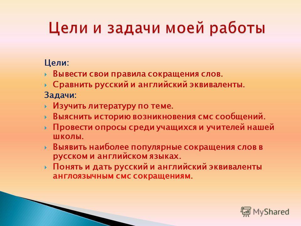 Цели: Вывести свои правила сокращения слов. Сравнить русский и английский эквиваленты. Задачи: Изучить литературу по теме. Выяснить историю возникновения смс сообщений. Провести опросы среди учащихся и учителей нашей школы. Выявить наиболее популярны