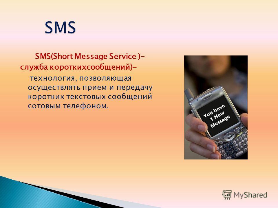 SMS(Short Message Service )– служба короткихсообщений)- технология, позволяющая осуществлять прием и передачу коротких текстовых сообщений сотовым телефоном.