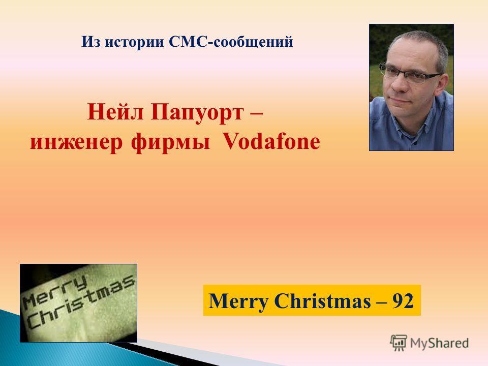 Нейл Папуорт – инженер фирмы Vodafonе Из истории СМС-сообщений Merry Christmas – 92