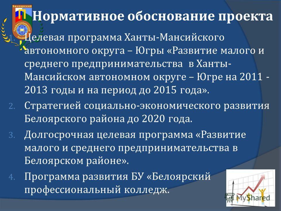 Нормативное обоснование проекта 1. Целевая программа Ханты - Мансийского автономного округа – Югры « Развитие малого и среднего предпринимательства в Ханты - Мансийском автономном округе – Югре на 2011 - 2013 годы и на период до 2015 года ». 2. Страт