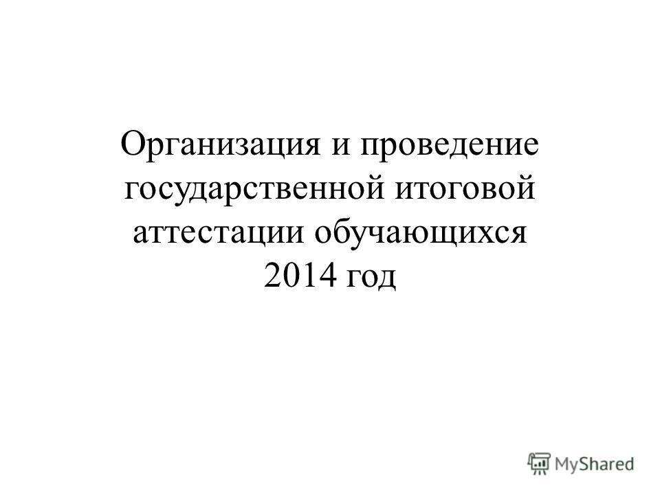Организация и проведение государственной итоговой аттестации обучающихся 2014 год