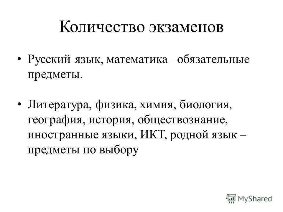Количество экзаменов Русский язык, математика –обязательные предметы. Литература, физика, химия, биология, география, история, обществознание, иностранные языки, ИКТ, родной язык – предметы по выбору
