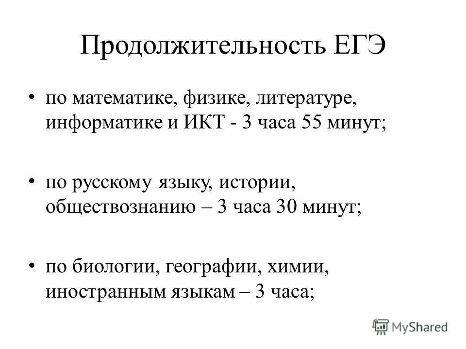 Продолжительность ЕГЭ по математике, физике, литературе, информатике и ИКТ - 3 часа 55 минут; по русскому языку, истории, обществознанию – 3 часа 30 минут; по биологии, географии, химии, иностранным языкам – 3 часа;